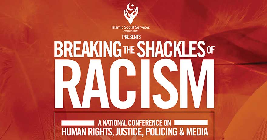 Islamic Social Services Association Breaking the Shackles of Racism: A National Conference on Human Rights, Justice, Policing and Media