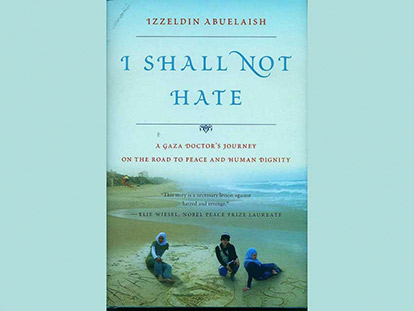 I Shall Not Hate, A Gaza Doctor's Journey by Dr. Izzeldin Abuelaish, 195 pages. Random House, Canada.