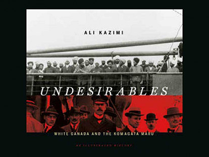 Undesirables: White Canada and the Komagata Maru, an Illustrated History. Published by Douglas & McIntyre, 2012. Price: $39.95.
